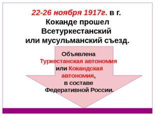 22-26 ноября 1917г. в г. Коканде прошел Всетуркестанский или мусульманский с