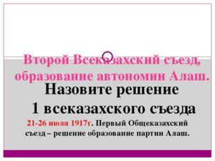 Второй Всеказахский съезд, образование автономии Алаш.  21-26 июля 1917г. Пе