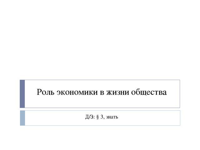 Роль экономики в жизни общества Д/З: § 3, знать