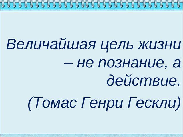 Величайшая цель жизни – не познание, а действие. (Томас Генри Гескли)