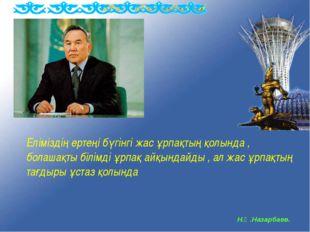 Н.Ә.Назарбаев. Еліміздің ертеңі бүгінгі жас ұрпақтың қолында , болашақты білі