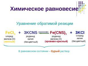 Химическое равновесие FeCl3 + 3KCNS Уравнение обратимой реакции Fe(CNS)3 + 3K