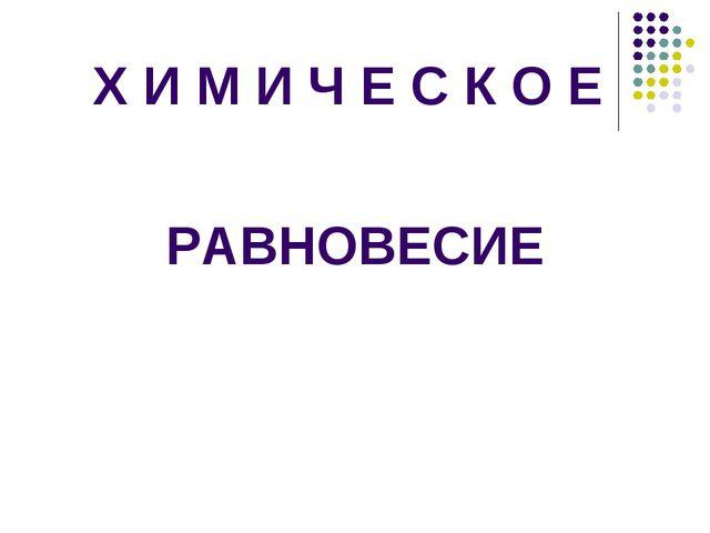 Х И М И Ч Е С К О Е РАВНОВЕСИЕ