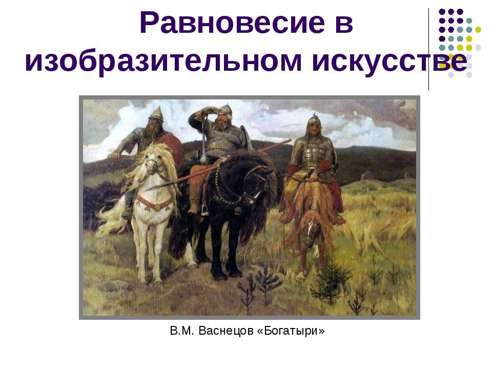 Равновесие в изобразительном искусстве В.М. Васнецов «Богатыри»