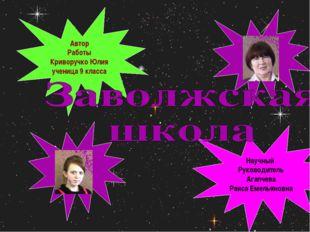 Автор Работы Криворучко Юлия ученица 9 класса Научный Руководитель Агапчева Р