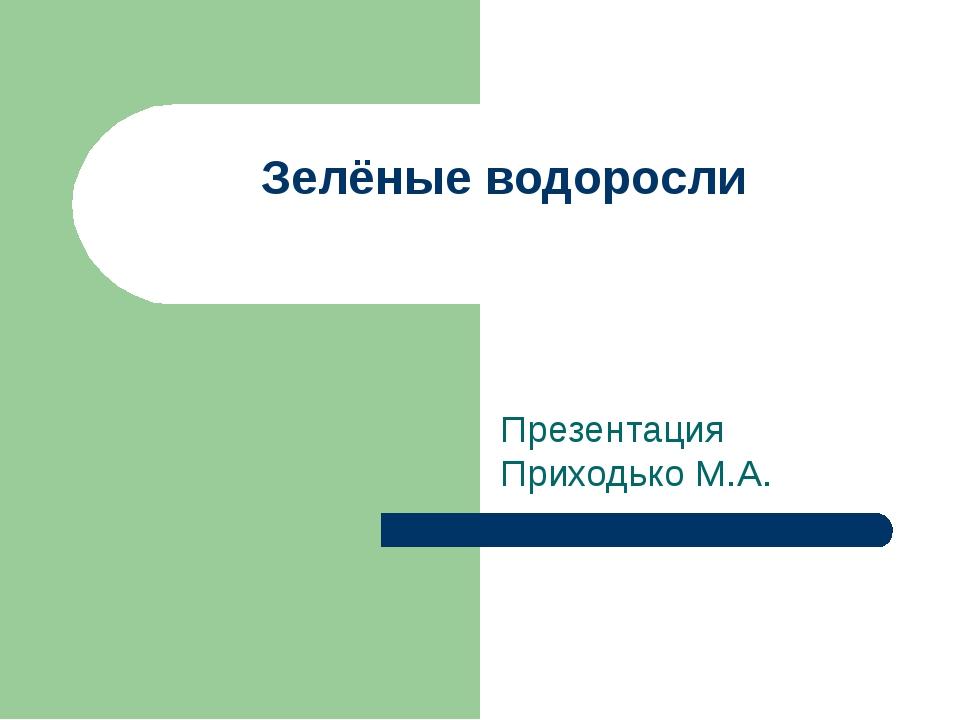 Зелёные водоросли Презентация Приходько М.А.