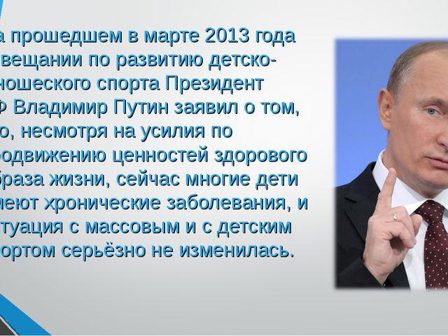 На прошедшем в марте 2013 года совещании по развитию детско-юношеского спорта...