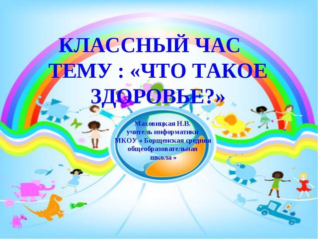 Маховицкая Н.В. учитель информатики МКОУ « Борщенская средняя общеобразовател...