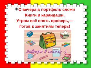 С вечера в портфель сложи Книги и карандаши. Утром всё опять проверь,— Готов