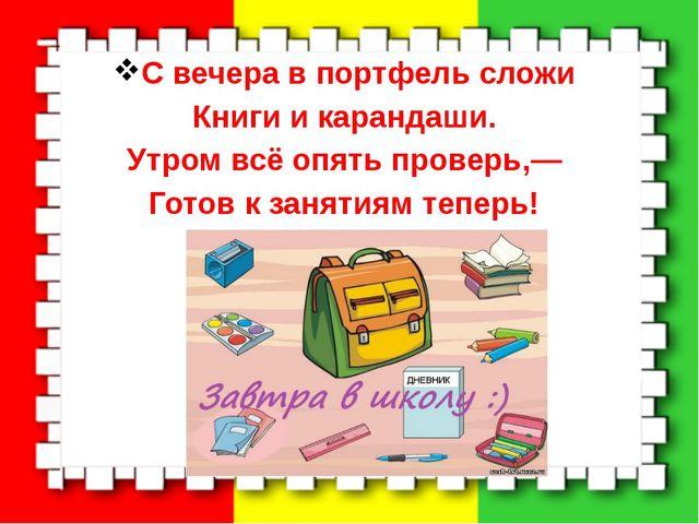 С вечера в портфель сложи Книги и карандаши. Утром всё опять проверь,— Готов...
