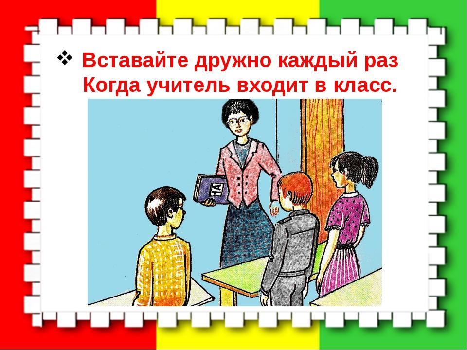 Вставайте дружно каждый раз Когда учитель входит в класс.
