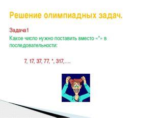 Задача1 Какое число нужно поставить вместо «*» в последовательности: 7, 17, 3