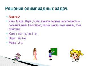 Задача2. Катя, Маша, Вера , Юля заняли первые четыре места в соревновании. На