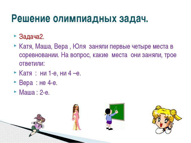 Задача2. Катя, Маша, Вера , Юля заняли первые четыре места в соревновании. На...