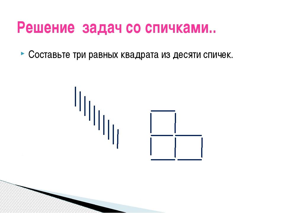 Составьте три равных квадрата из десяти спичек. Решение задач со спичками..