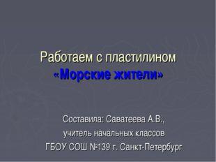 Работаем с пластилином «Морские жители» Составила: Саватеева А.В., учитель на