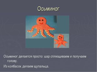 Осьминог Осьминог делается просто: шар сплющиваем и получаем голову. Из колба