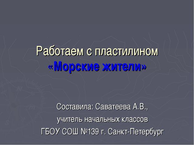 Работаем с пластилином «Морские жители» Составила: Саватеева А.В., учитель на...