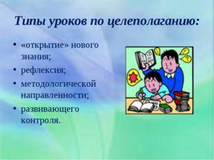 Типы уроков по целеполаганию: «открытие» нового знания; рефлексия; методологи