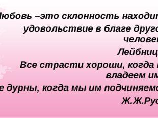 Любовь –это склонность находить удовольствие в благе другого человека. Лейбни