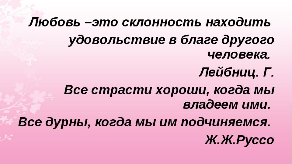 Любовь –это склонность находить удовольствие в благе другого человека. Лейбни...