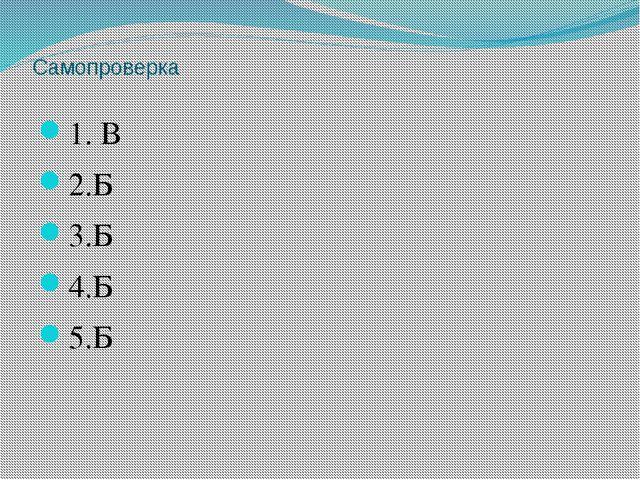 Самопроверка 1. В 2.Б 3.Б 4.Б 5.Б