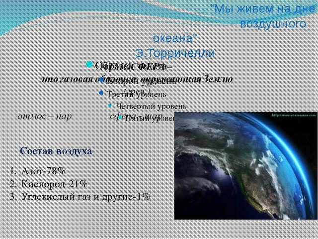 """""""Мы живем на дне воздушного океана"""" Э.Торричелли Состав воздуха Азот-78% Кис..."""