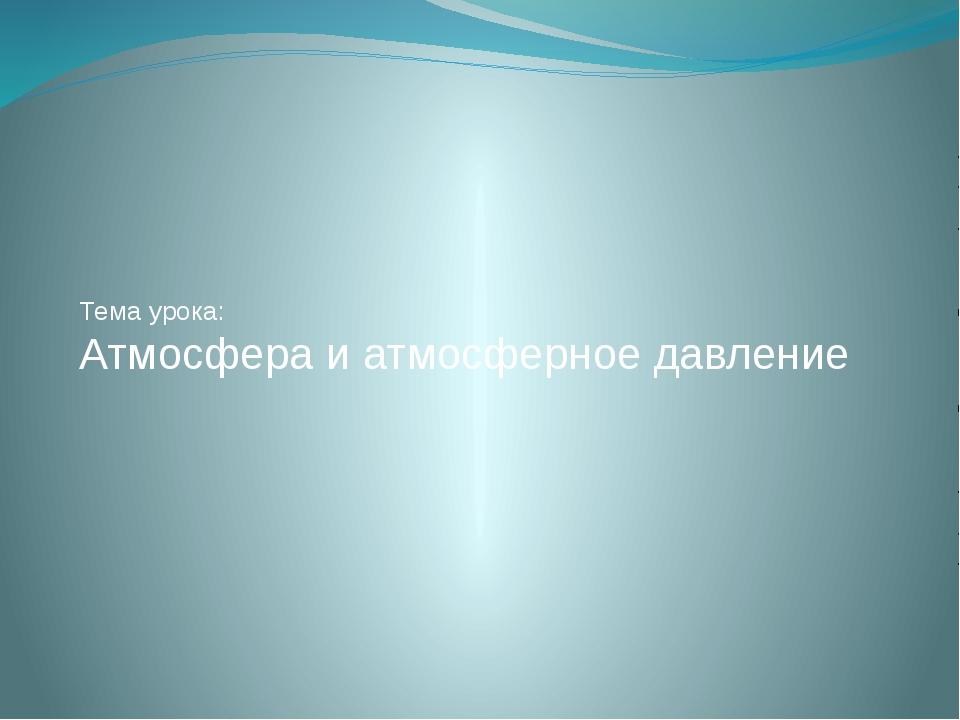 Тема урока: Атмосфера и атмосферное давление