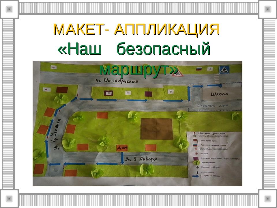 МАКЕТ- АППЛИКАЦИЯ «Наш безопасный маршрут»