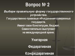 Вопрос № 2 Выбери правильную форму государственного устройства. Государственн