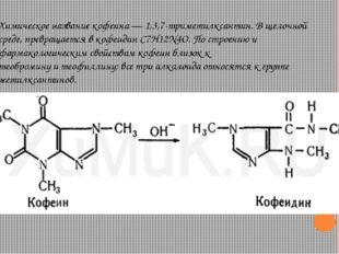 Химическое название кофеина— 1,3,7-триметилксантин. В щелочной среде, превра
