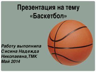 Презентация на тему «Баскетбол» Работу выполнила Сисина Надежда Николаевна,ТМ