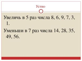 Устно Увеличь в 5 раз числа 8, 6, 9, 7, 3, 1. Уменьши в 7 раз числа 14, 28, 3