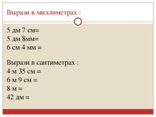 Вырази в миллиметрах : 5 дм 7 см= 5 дм 8мм= 6 см 4 мм = Вырази в сантиметрах