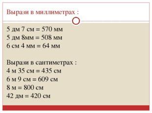 Вырази в миллиметрах : 5 дм 7 см = 570 мм 5 дм 8мм = 508 мм 6 см 4 мм = 64 мм