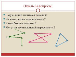 Ответь на вопросы: Какую линию называют ломаной? Из чего состоит ломаная лини