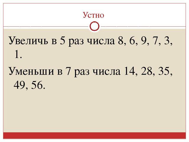 Устно Увеличь в 5 раз числа 8, 6, 9, 7, 3, 1. Уменьши в 7 раз числа 14, 28, 3...