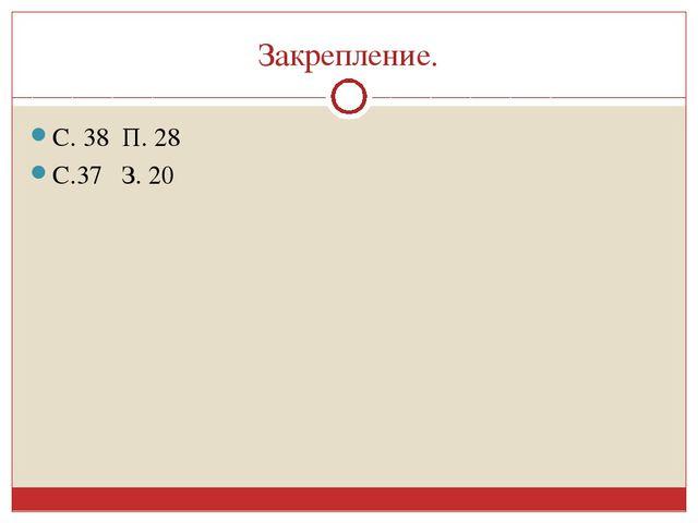 Закрепление. С. 38 П. 28 С.37 З. 20