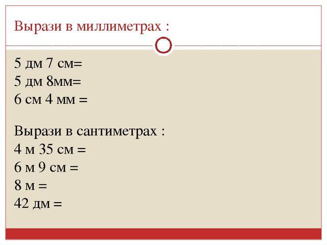 Вырази в миллиметрах : 5 дм 7 см= 5 дм 8мм= 6 см 4 мм = Вырази в сантиметрах...