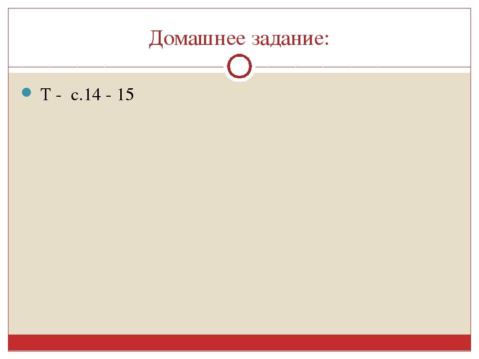 Домашнее задание: Т - с.14 - 15