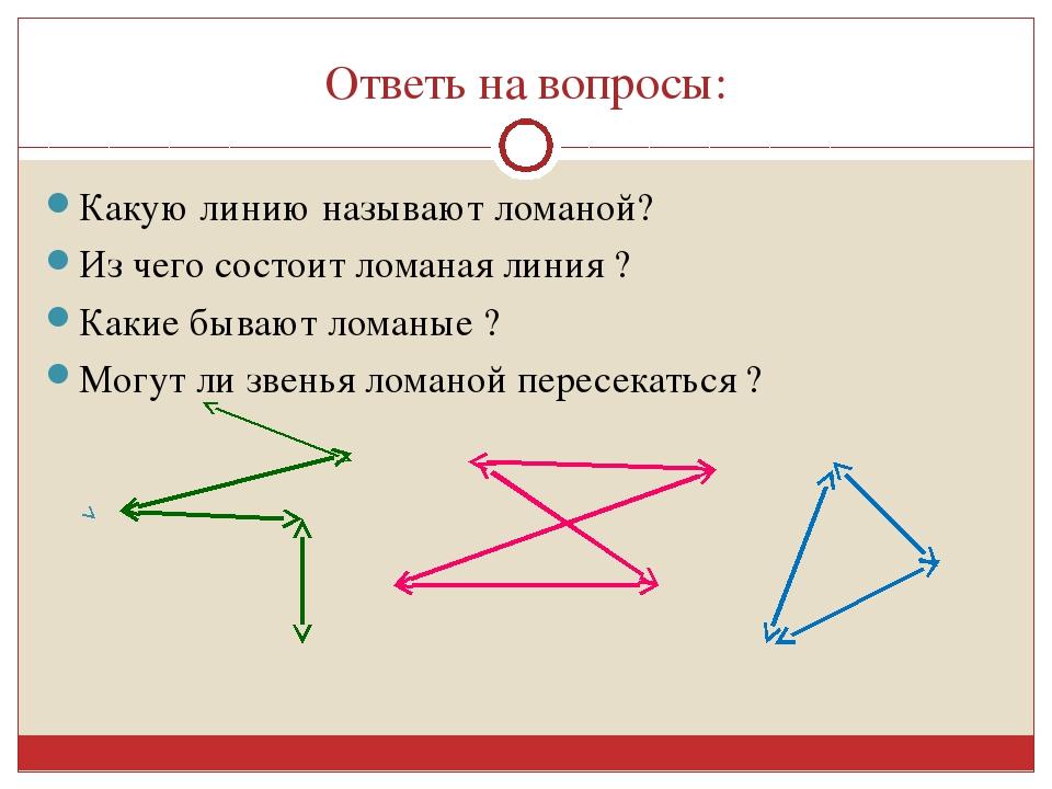 Ответь на вопросы: Какую линию называют ломаной? Из чего состоит ломаная лини...