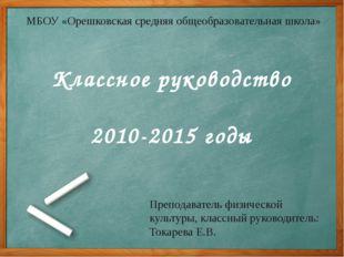 Классное руководство 2010-2015 годы МБОУ «Орешковская средняя общеобразовател