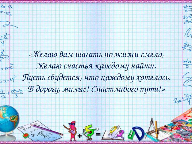 «Желаю вам шагать по жизни смело, Желаю счастья каждому найти, Пусть сбудется...
