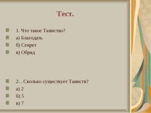 Тест. 1. Что такое Таинство? а) Благодать б) Секрет в) Обряд 2. . Сколько сущ