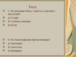 Тест. 5. Что разломил Иисус Христос и протянул апостолам? а) Сухарь б) Хлебну