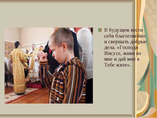 В будущем вести себя благоговейно и свершать добрые дела. «Господи Иисусе, жи...