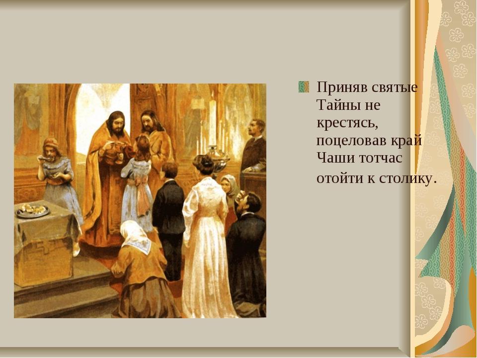 Приняв святые Тайны не крестясь, поцеловав край Чаши тотчас отойти к столику.