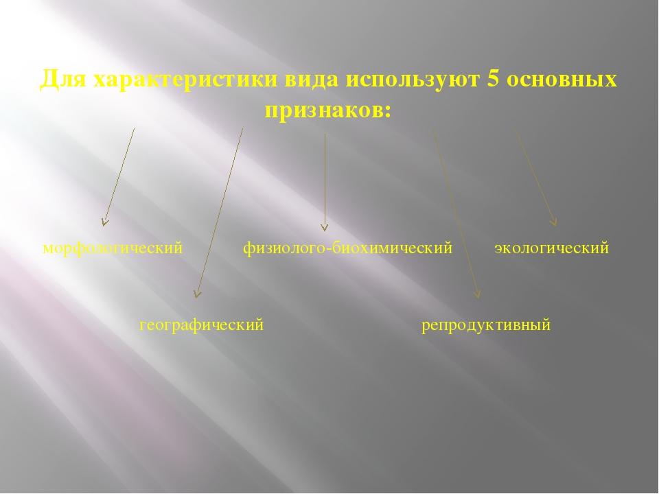 Для характеристики вида используют 5 основных признаков: морфологический физи...