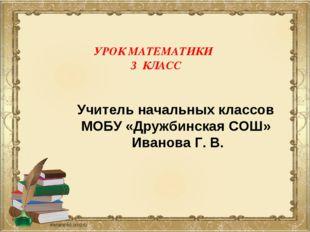 УРОК МАТЕМАТИКИ 3 КЛАСС Учитель начальных классов МОБУ «Дружбинская СОШ» Иван