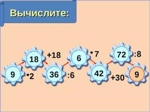 Вычислите: 2 +18 :6 7 +30 :8 9 18 36 6 42 9 72
